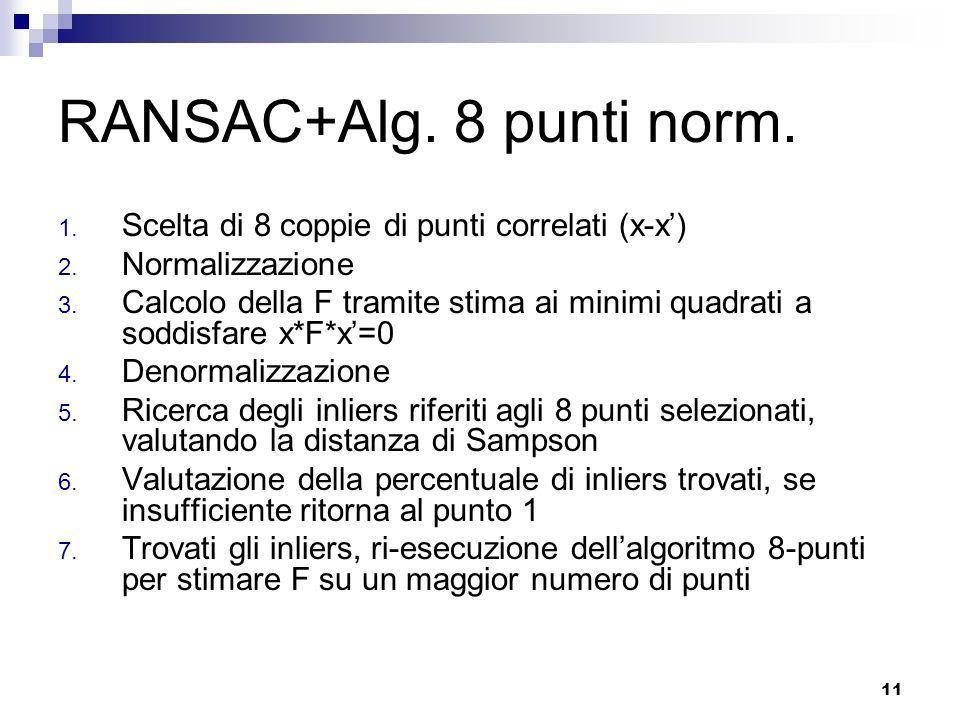 10 Stima della matrice fondamentale Permette di correlare ogni punto di un immagine con la retta epipolare dellaltra Utilizzo di RANSAC per migliorare