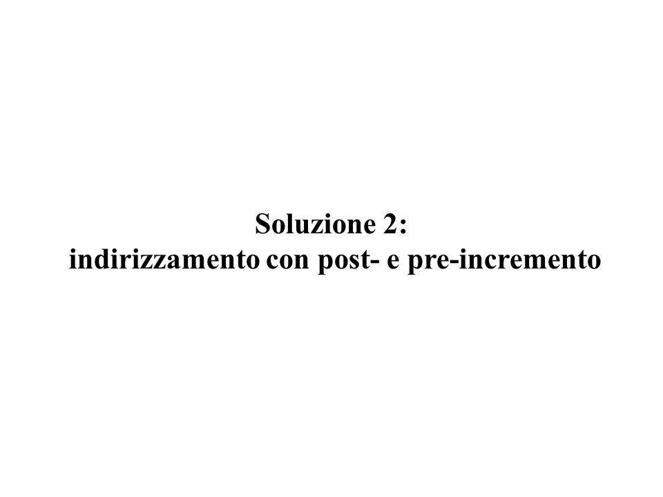 Soluzione 2: indirizzamento con post- e pre-incremento