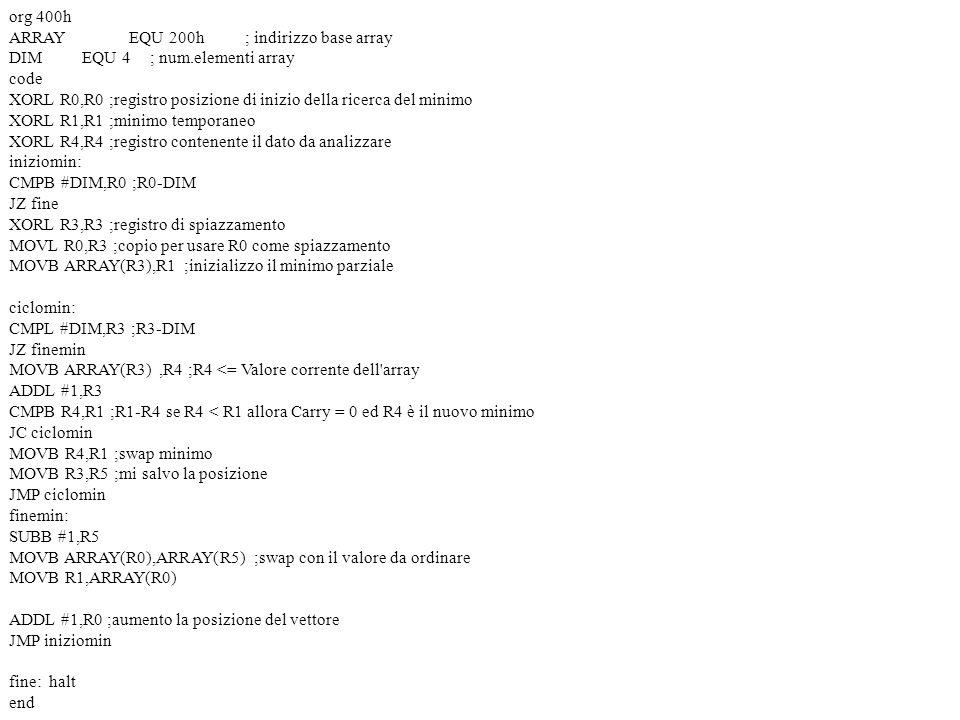org 400h ARRAY EQU 200h; indirizzo base array DIM EQU 4; num.elementi array code XORL R0,R0 ;registro posizione di inizio della ricerca del minimo XORL R1,R1 ;minimo temporaneo XORL R4,R4 ;registro contenente il dato da analizzare iniziomin: CMPB #DIM,R0 ;R0-DIM JZ fine XORL R3,R3 ;registro di spiazzamento MOVL R0,R3 ;copio per usare R0 come spiazzamento MOVB ARRAY(R3),R1 ;inizializzo il minimo parziale ciclomin: CMPL #DIM,R3 ;R3-DIM JZ finemin MOVB ARRAY(R3),R4 ;R4 <= Valore corrente dell array ADDL #1,R3 CMPB R4,R1 ;R1-R4 se R4 < R1 allora Carry = 0 ed R4 è il nuovo minimo JC ciclomin MOVB R4,R1 ;swap minimo MOVB R3,R5 ;mi salvo la posizione JMP ciclomin finemin: SUBB #1,R5 MOVB ARRAY(R0),ARRAY(R5) ;swap con il valore da ordinare MOVB R1,ARRAY(R0) ADDL #1,R0 ;aumento la posizione del vettore JMP iniziomin fine: halt end