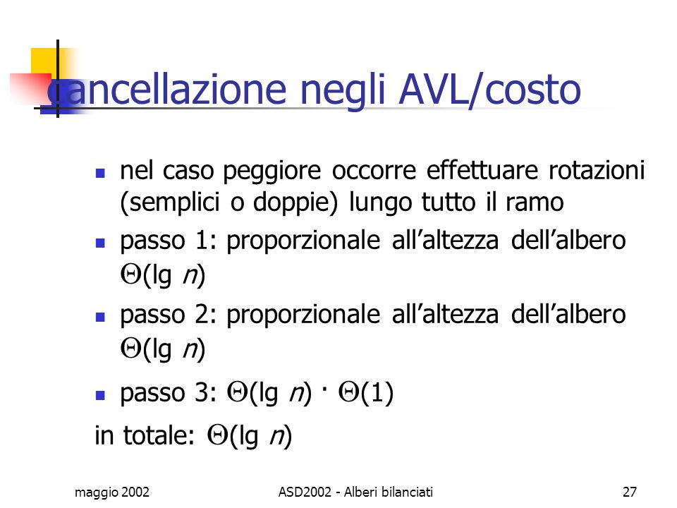 maggio 2002ASD2002 - Alberi bilanciati27 cancellazione negli AVL/costo nel caso peggiore occorre effettuare rotazioni (semplici o doppie) lungo tutto