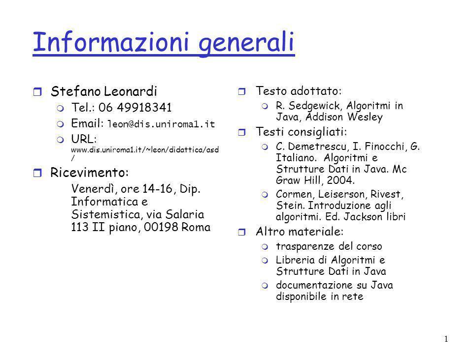 1 Informazioni generali r Stefano Leonardi m Tel.: 06 49918341 Email: leon@dis.uniroma1.it m URL: www.dis.uniroma1.it/~leon/didattica/asd / r Ricevimento: Venerdì, ore 14-16, Dip.