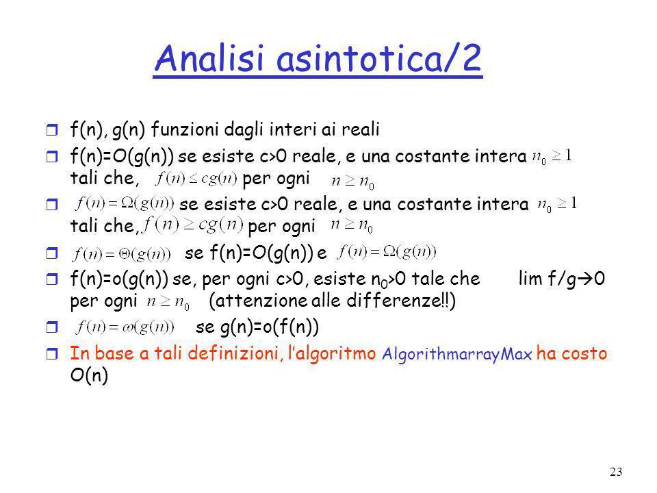 23 Analisi asintotica/2 r f(n), g(n) funzioni dagli interi ai reali r f(n)=O(g(n)) se esiste c>0 reale, e una costante intera tali che, per ogni r se esiste c>0 reale, e una costante intera tali che, per ogni r se f(n)=O(g(n)) e r f(n)=o(g(n)) se, per ogni c>0, esiste n 0 >0 tale che lim f/g 0 per ogni (attenzione alle differenze!!) r se g(n)=o(f(n)) r In base a tali definizioni, lalgoritmo AlgorithmarrayMax ha costo O(n)