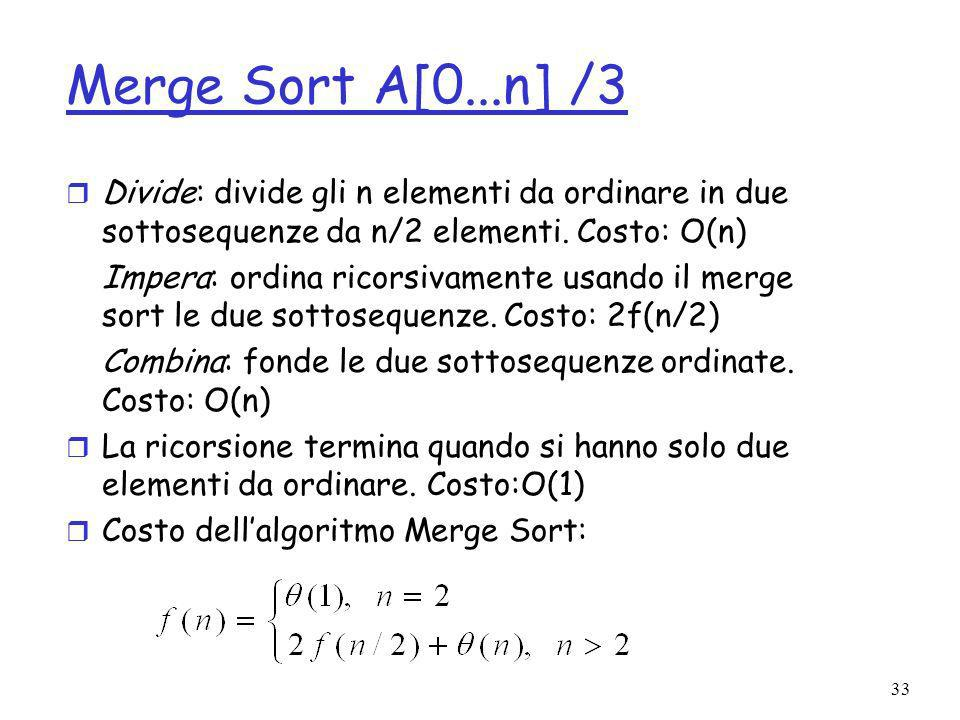 33 Merge Sort A[0...n] /3 r Divide: divide gli n elementi da ordinare in due sottosequenze da n/2 elementi.