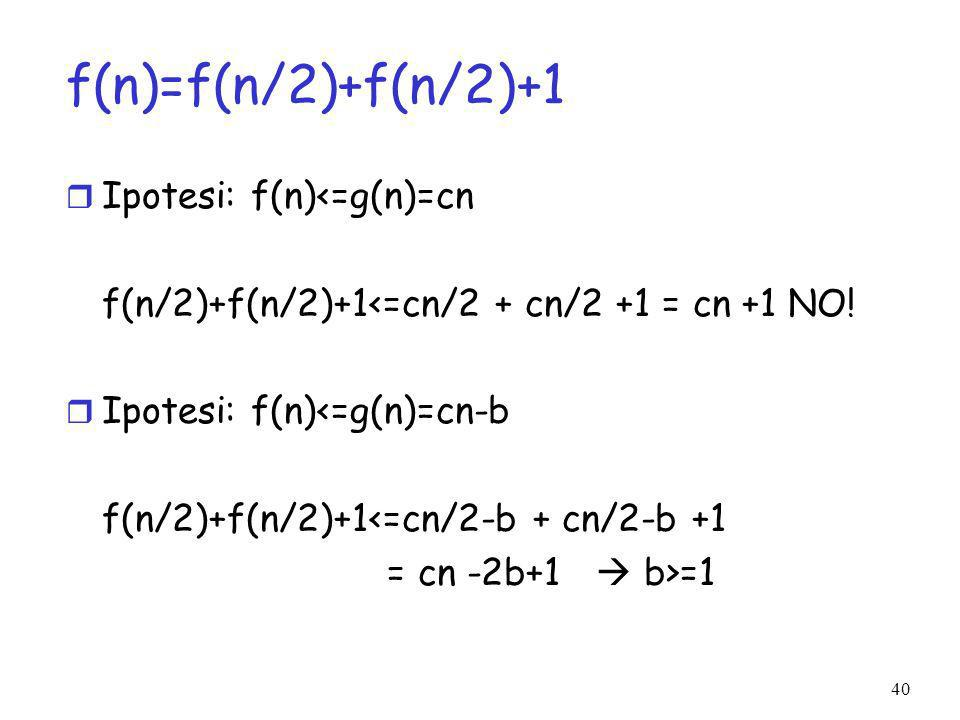 40 f(n)=f(n/2)+f(n/2)+1 r Ipotesi: f(n)<=g(n)=cn f(n/2)+f(n/2)+1<=cn/2 + cn/2 +1 = cn +1 NO.