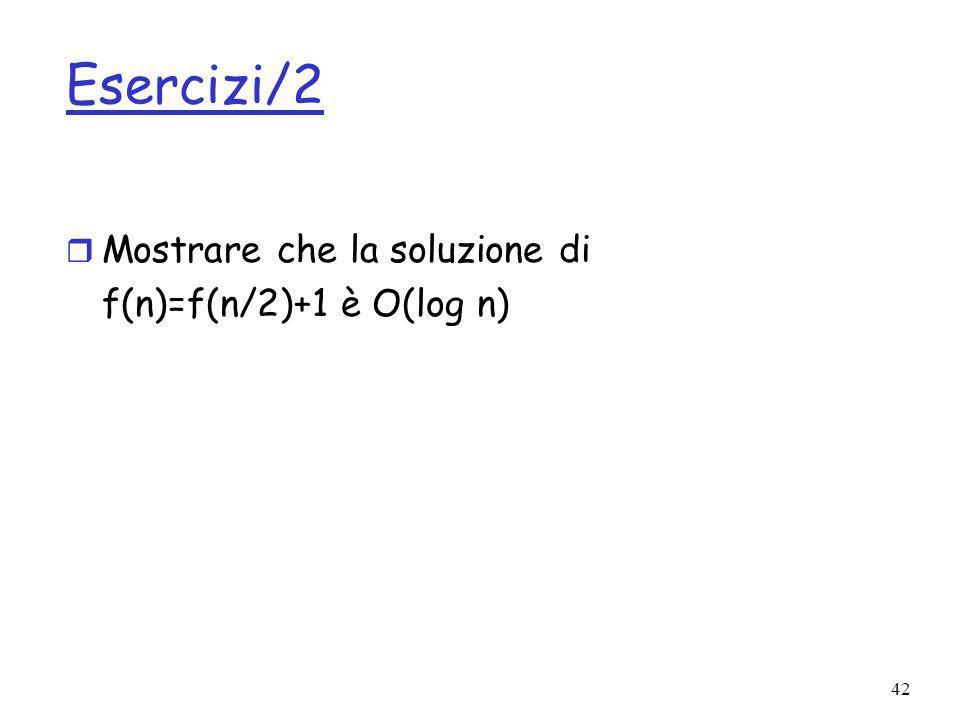 42 Esercizi/2 r Mostrare che la soluzione di f(n)=f(n/2)+1 è O(log n)