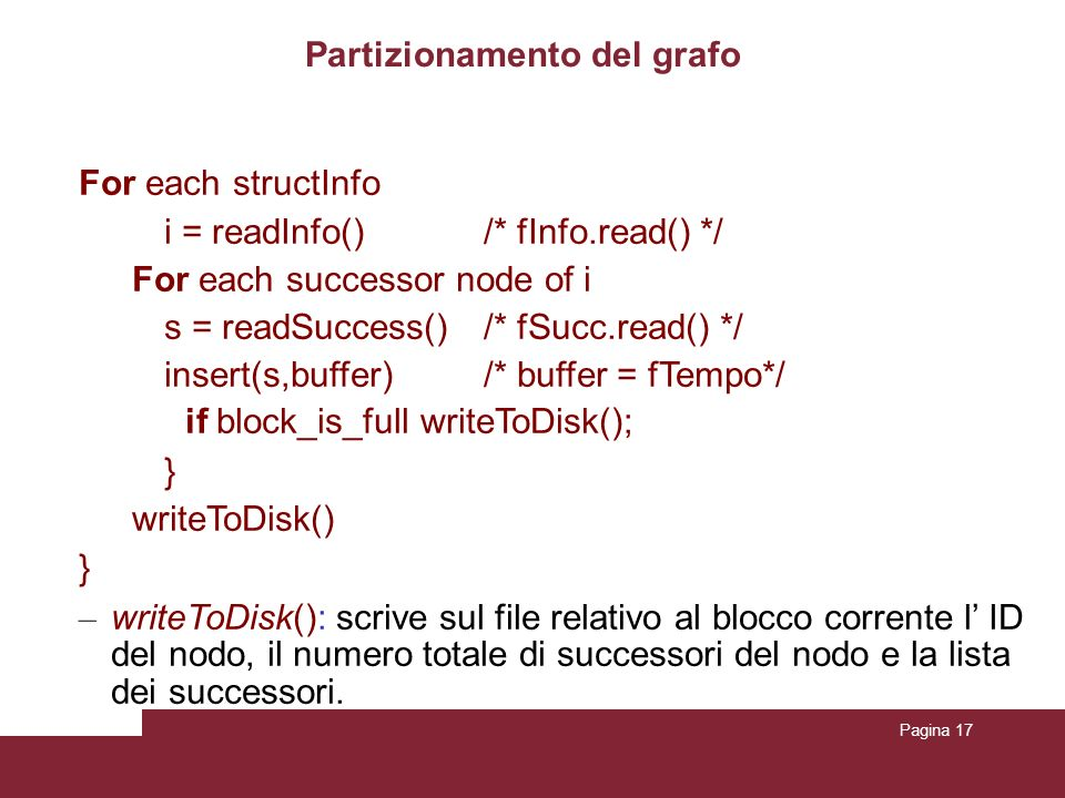 Pagina 17 Partizionamento del grafo For each structInfo i = readInfo()/* fInfo.read() */ For each successor node of i s = readSuccess()/* fSucc.read() */ insert(s,buffer)/* buffer = fTempo*/ if block_is_full writeToDisk(); } writeToDisk() } – writeToDisk(): scrive sul file relativo al blocco corrente l ID del nodo, il numero totale di successori del nodo e la lista dei successori.