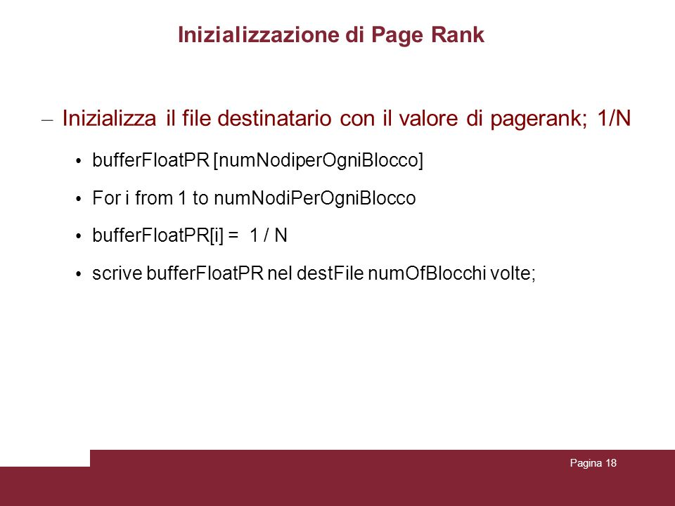Pagina 18 Inizializzazione di Page Rank – Inizializza il file destinatario con il valore di pagerank; 1/N bufferFloatPR [numNodiperOgniBlocco] For i from 1 to numNodiPerOgniBlocco bufferFloatPR[i] = 1 / N scrive bufferFloatPR nel destFile numOfBlocchi volte;