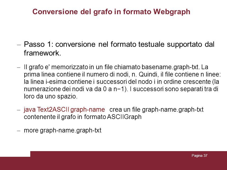 Pagina 37 Conversione del grafo in formato Webgraph – Passo 1: conversione nel formato testuale supportato dal framework. – Il grafo e' memorizzato in