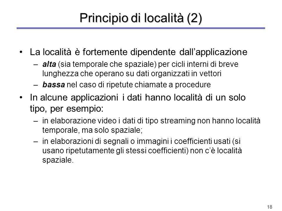 17 Principio di località Alla base della gerarchia di memoria vi è il principio di località Esistono due tipi differenti di località Località temporal
