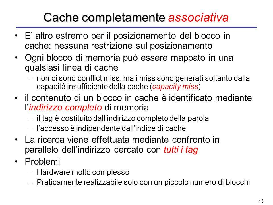 42 Sostituzione nelle cache ad indirizzamento diretto Banale: se il blocco di memoria è mappato in una linea di cache già occupata, si elimina il cont