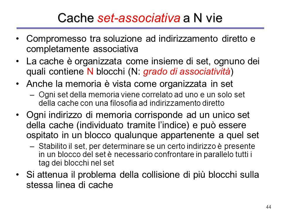 43 Cache completamente Cache completamente associativa E altro estremo per il posizionamento del blocco in cache: nessuna restrizione sul posizionamen