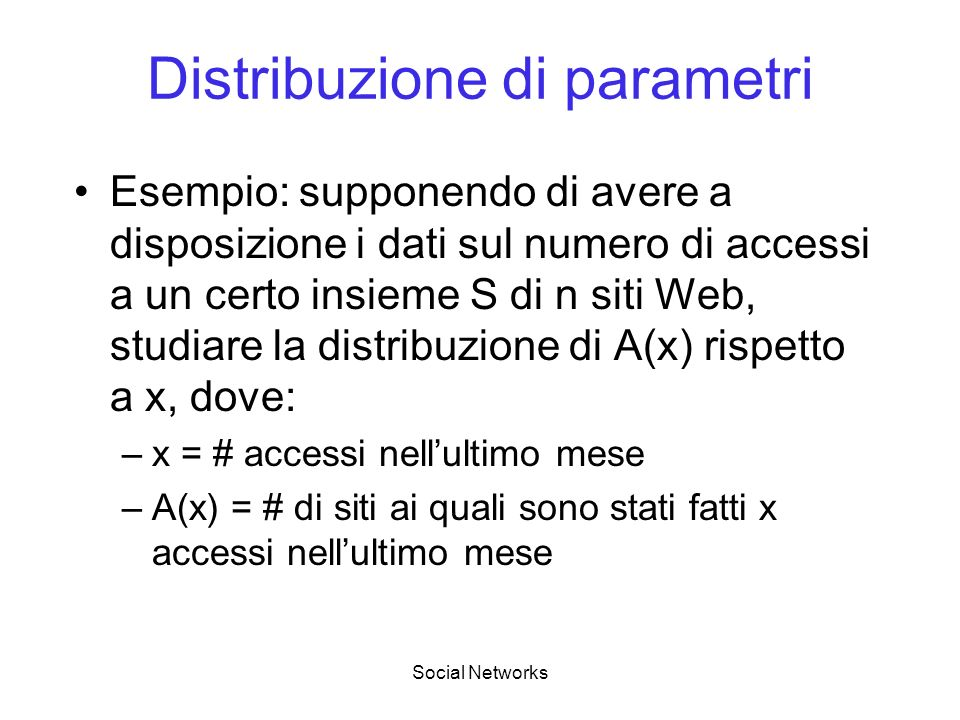 Social Networks Distribuzione di parametri Esempio: supponendo di avere a disposizione i dati sul numero di accessi a un certo insieme S di n siti Web, studiare la distribuzione di A(x) rispetto a x, dove: –x = # accessi nellultimo mese –A(x) = # di siti ai quali sono stati fatti x accessi nellultimo mese