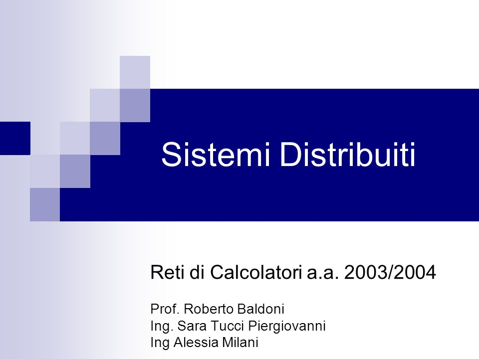 Sistemi Distribuiti Reti di Calcolatori a.a. 2003/2004 Prof. Roberto Baldoni Ing. Sara Tucci Piergiovanni Ing Alessia Milani