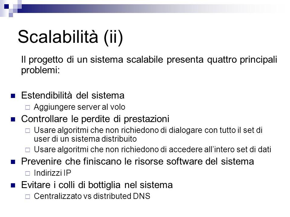 Scalabilità (ii) Il progetto di un sistema scalabile presenta quattro principali problemi: Estendibilità del sistema Aggiungere server al volo Control