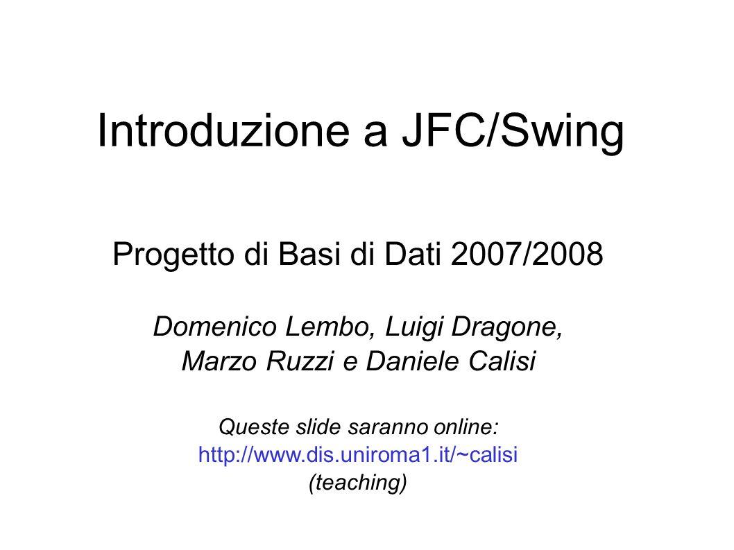 Sommario Introduzione al modello a componenti JavaBeans Modello JavaBeans Eventi e listener Elementi di base della libreria JFC/Swing Esempi di componenti Struttura di un applicazione Esempi