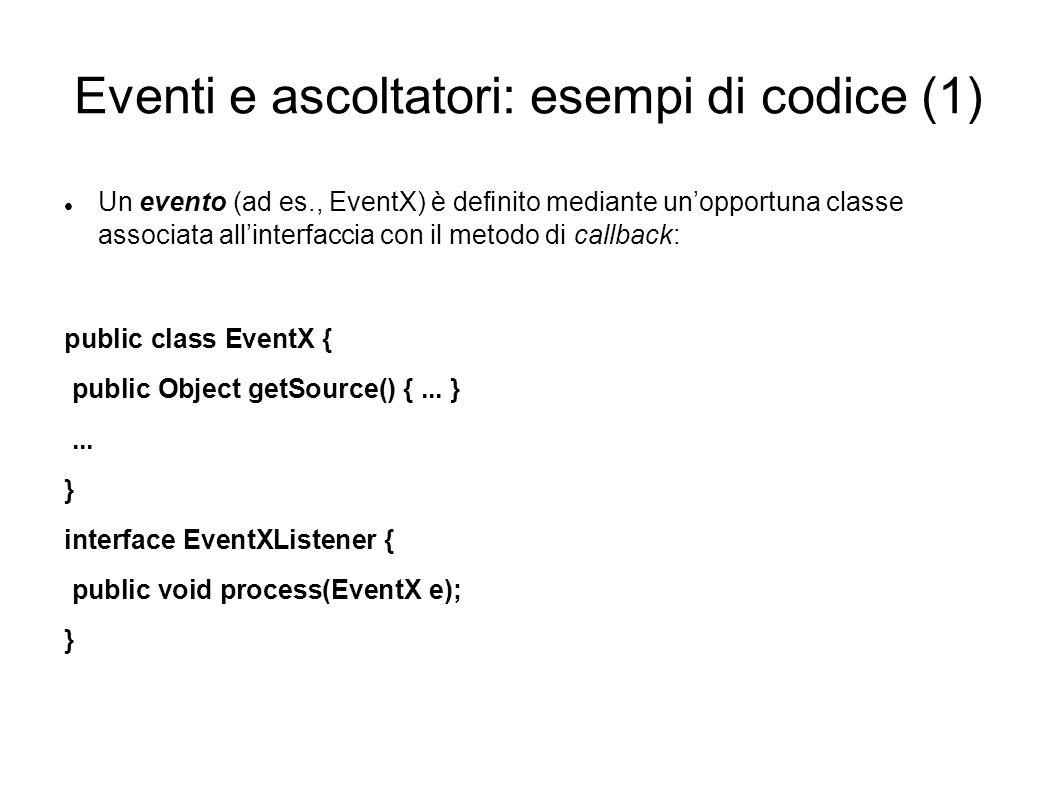 Eventi e ascoltatori: esempi di codice (1) Un evento (ad es., EventX) è denito mediante unopportuna classe associata allinterfaccia con il metodo di c