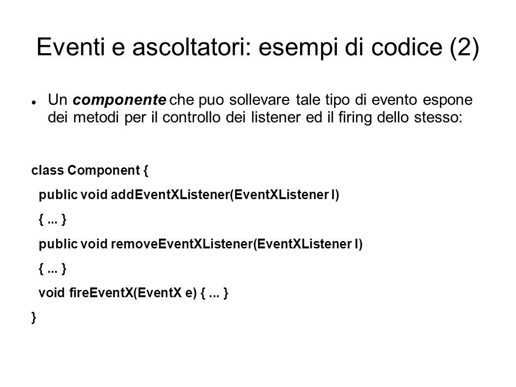 Eventi e ascoltatori: esempi di codice (2) Un componente che puo sollevare tale tipo di evento espone dei metodi per il controllo dei listener ed il r