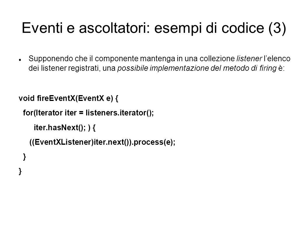 Eventi e ascoltatori: esempi di codice (3) Supponendo che il componente mantenga in una collezione listener lelenco dei listener registrati, una possi