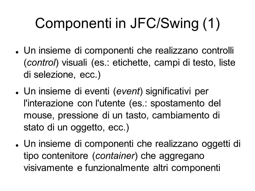 Componenti in JFC/Swing (1) Un insieme di componenti che realizzano controlli (control) visuali (es.: etichette, campi di testo, liste di selezione, e