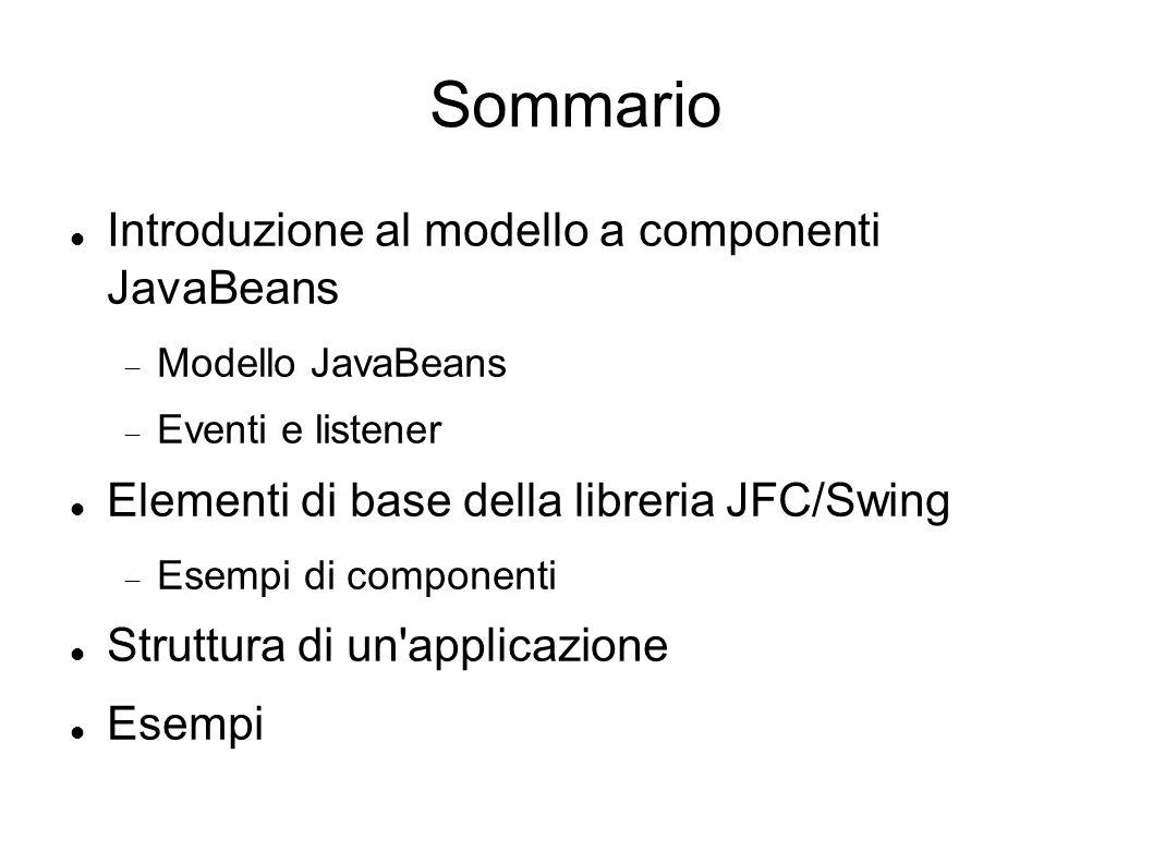 Modello JavaBeans (1) La libreria JFC/Swing è organizzata in base al modello JavaBeans Un componente è un particolare tipo di dato (classe/istanza) caratterizzato da un insieme di proprietà, che comunica con gli altri componenti attraverso il meccanismo degli eventi.