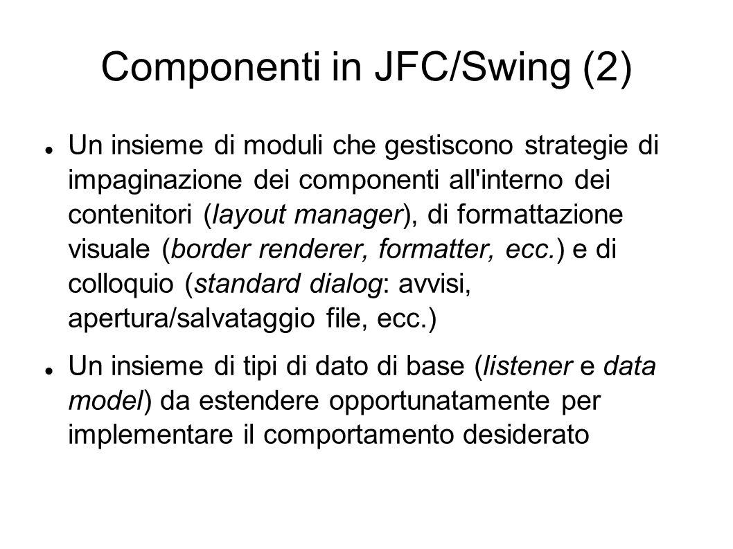 Componenti in JFC/Swing (2) Un insieme di moduli che gestiscono strategie di impaginazione dei componenti all'interno dei contenitori (layout manager)