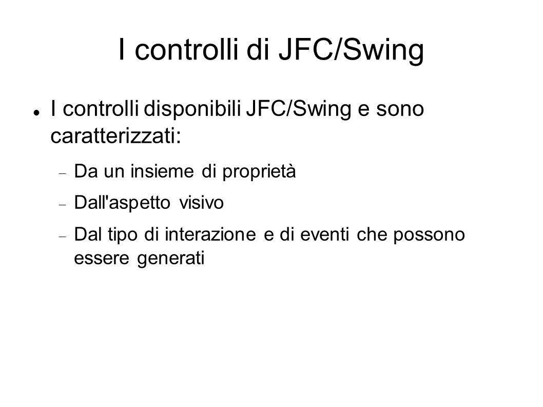 I controlli di JFC/Swing I controlli disponibili JFC/Swing e sono caratterizzati: Da un insieme di proprietà Dall'aspetto visivo Dal tipo di interazio