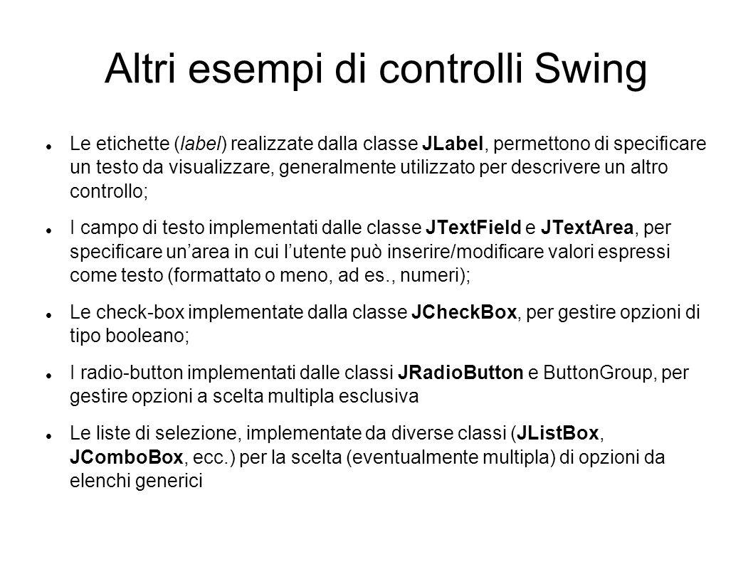 Altri esempi di controlli Swing Le etichette (label) realizzate dalla classe JLabel, permettono di specicare un testo da visualizzare, generalmente ut