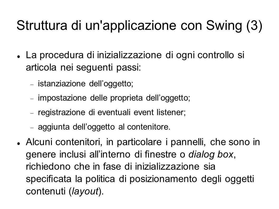 Struttura di un'applicazione con Swing (3) La procedura di inizializzazione di ogni controllo si articola nei seguenti passi: istanziazione delloggett