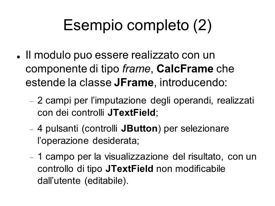 Esempio completo (2) Il modulo puo essere realizzato con un componente di tipo frame, CalcFrame che estende la classe JFrame, introducendo: 2 campi pe