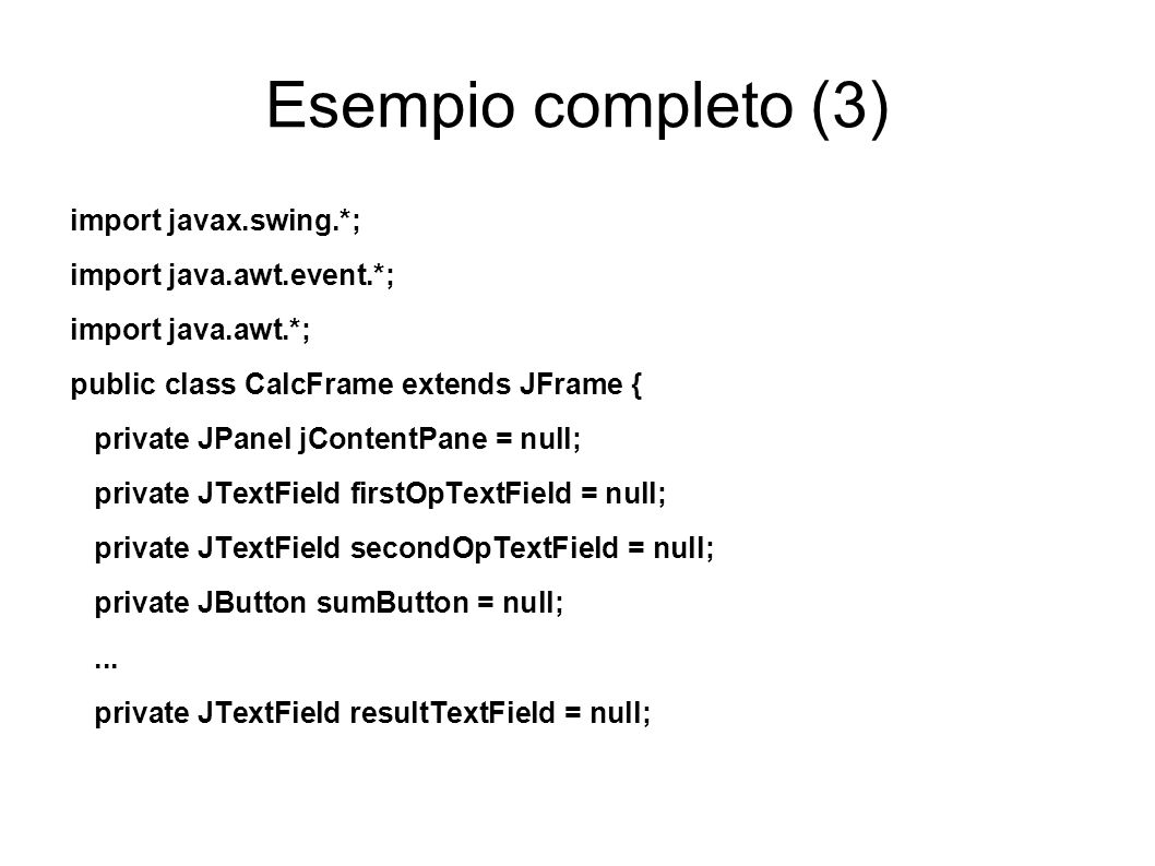 Esempio completo (3) import javax.swing.*; import java.awt.event.*; import java.awt.*; public class CalcFrame extends JFrame { private JPanel jContent