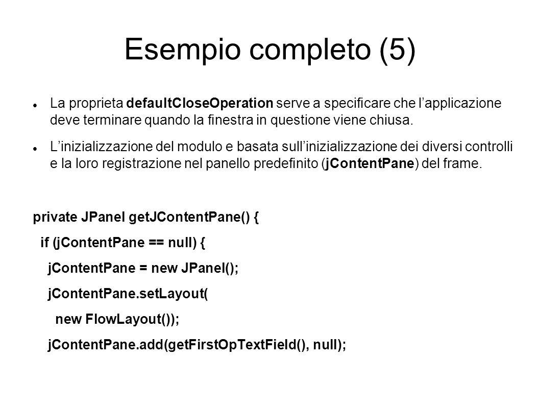 Esempio completo (5) La proprieta defaultCloseOperation serve a specicare che lapplicazione deve terminare quando la nestra in questione viene chiusa.