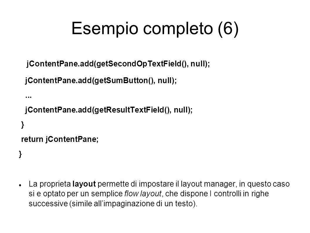Esempio completo (6) jContentPane.add(getSecondOpTextField(), null); jContentPane.add(getSumButton(), null);... jContentPane.add(getResultTextField(),