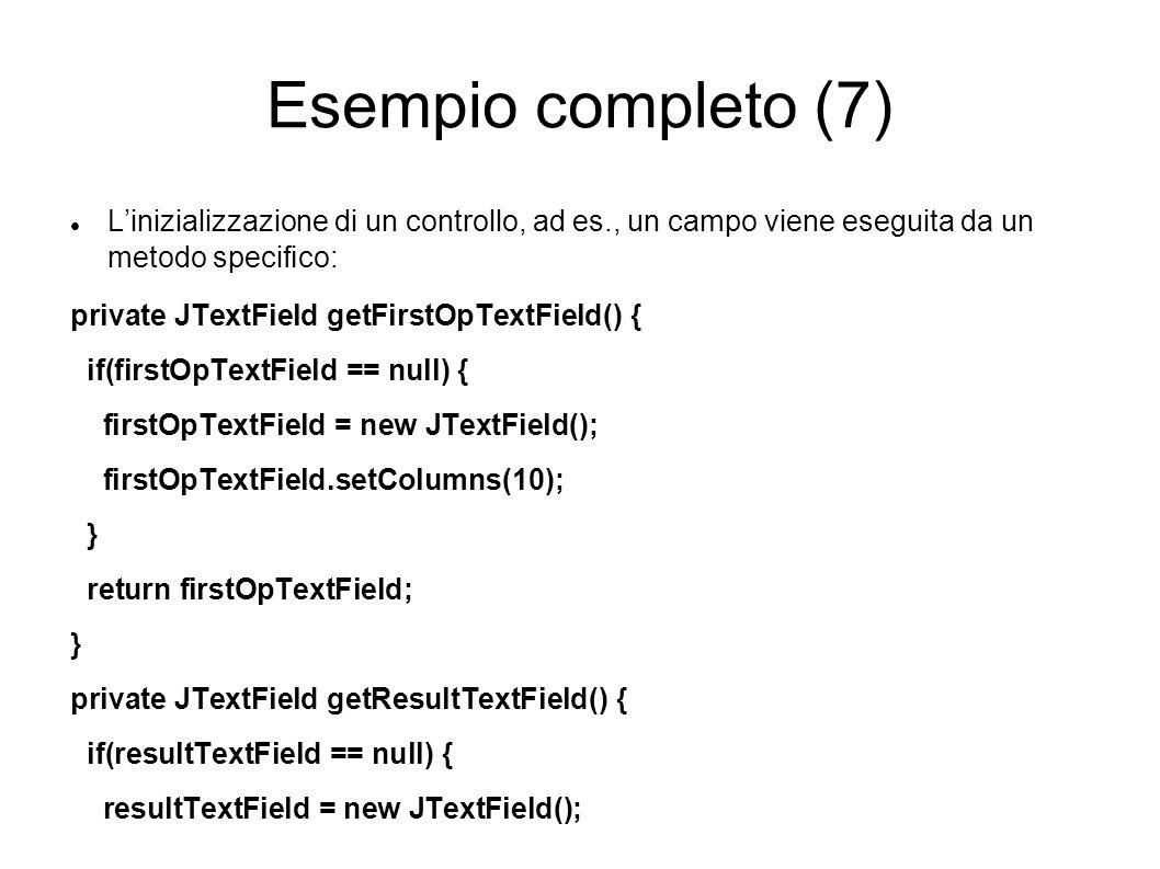 Esempio completo (7) Linizializzazione di un controllo, ad es., un campo viene eseguita da un metodo specico: private JTextField getFirstOpTextField()