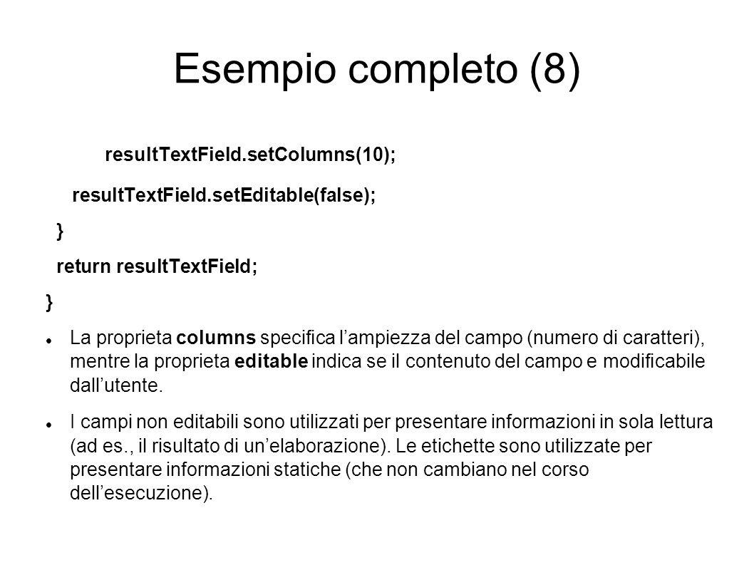 Esempio completo (8) resultTextField.setColumns(10); resultTextField.setEditable(false); } return resultTextField; } La proprieta columns specica lamp