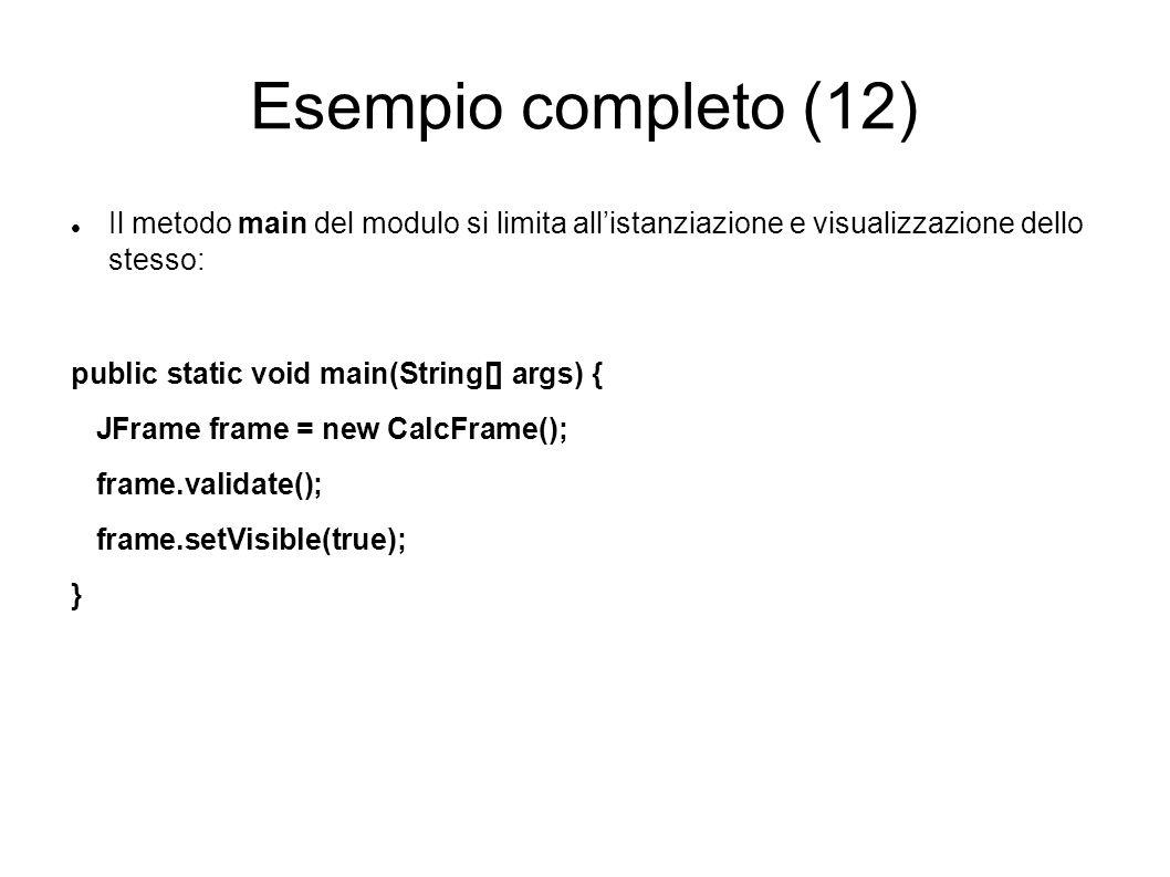 Esempio completo (12) Il metodo main del modulo si limita allistanziazione e visualizzazione dello stesso: public static void main(String[] args) { JF