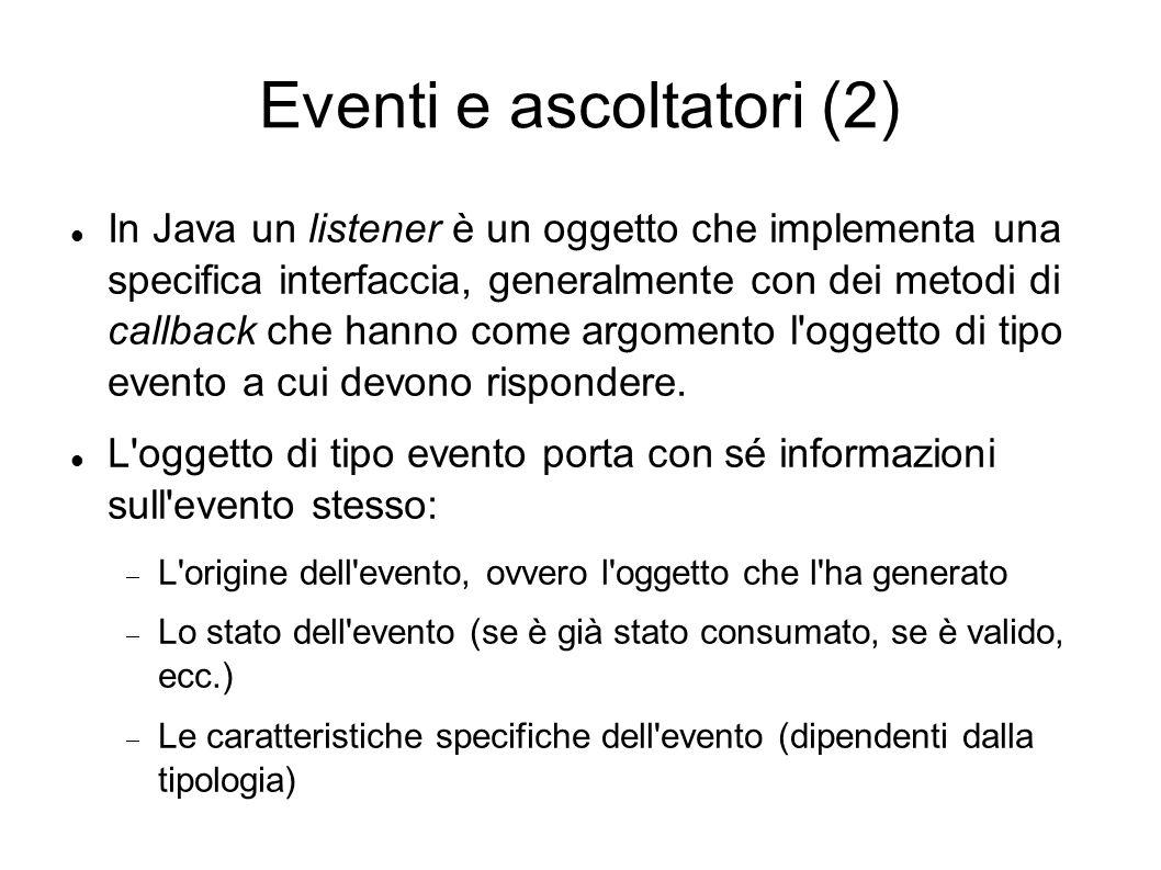 Eventi e ascoltatori (2) In Java un listener è un oggetto che implementa una specifica interfaccia, generalmente con dei metodi di callback che hanno