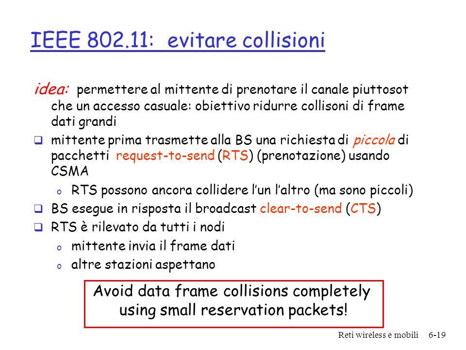 Reti wireless e mobili6-19 IEEE 802.11: evitare collisioni idea: permettere al mittente di prenotare il canale piuttosot che un accesso casuale: obiet