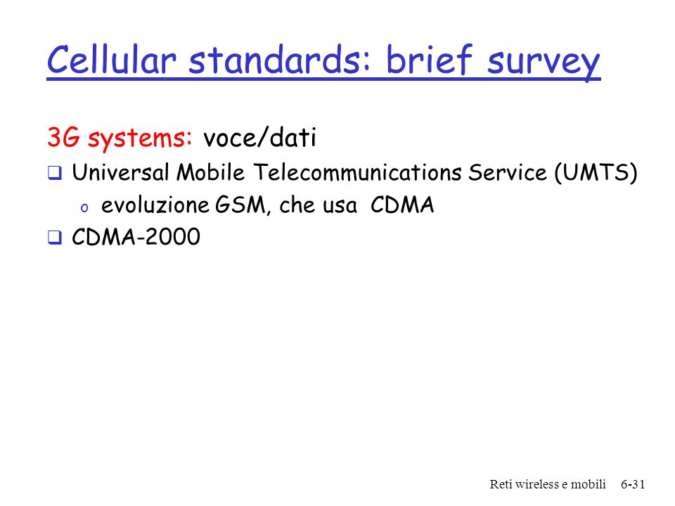 Reti wireless e mobili6-31 Cellular standards: brief survey 3G systems: voce/dati Universal Mobile Telecommunications Service (UMTS) o evoluzione GSM,