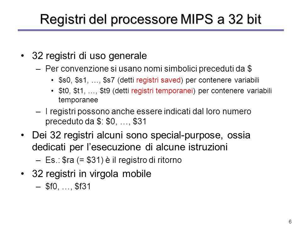 6 Registri del processore MIPS a 32 bit 32 registri di uso generale –Per convenzione si usano nomi simbolici preceduti da $ $s0, $s1, …, $s7 (detti registri saved) per contenere variabili $t0, $t1, …, $t9 (detti registri temporanei) per contenere variabili temporanee –I registri possono anche essere indicati dal loro numero preceduto da $: $0, …, $31 Dei 32 registri alcuni sono special-purpose, ossia dedicati per lesecuzione di alcune istruzioni –Es.: $ra (= $31) è il registro di ritorno 32 registri in virgola mobile –$f0, …, $f31