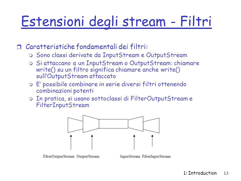 1: Introduction13 Estensioni degli stream - Filtri r Caratteristiche fondamentali dei filtri: m Sono classi derivate da InputStream e OutputStream m Si attaccano a un InputStream o OutputStream: chiamare write() su un filtro significa chiamare anche write() sullOutputStream attaccato m E possibile combinare in serie diversi filtri ottenendo combinazioni potenti m In pratica, si usano sottoclassi di FilterOutputStream e FilterInputStream FilterOutputStream OutputStream InputStream FilterInputStream
