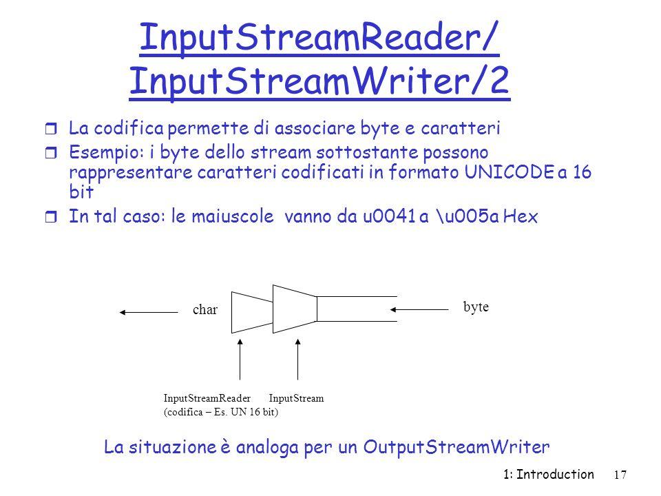 1: Introduction17 InputStreamReader/ InputStreamWriter/2 r La codifica permette di associare byte e caratteri r Esempio: i byte dello stream sottostante possono rappresentare caratteri codificati in formato UNICODE a 16 bit r In tal caso: le maiuscole vanno da u0041 a \u005a Hex InputStreamReader InputStream (codifica – Es.