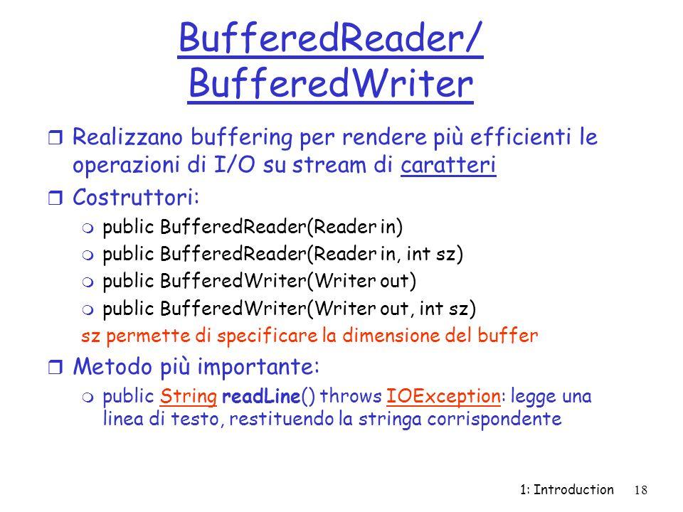 1: Introduction18 BufferedReader/ BufferedWriter r Realizzano buffering per rendere più efficienti le operazioni di I/O su stream di caratteri r Costruttori: m public BufferedReader(Reader in) m public BufferedReader(Reader in, int sz) m public BufferedWriter(Writer out) m public BufferedWriter(Writer out, int sz) sz permette di specificare la dimensione del buffer r Metodo più importante: m public String readLine() throws IOException: legge una linea di testo, restituendo la stringa corrispondenteStringIOException