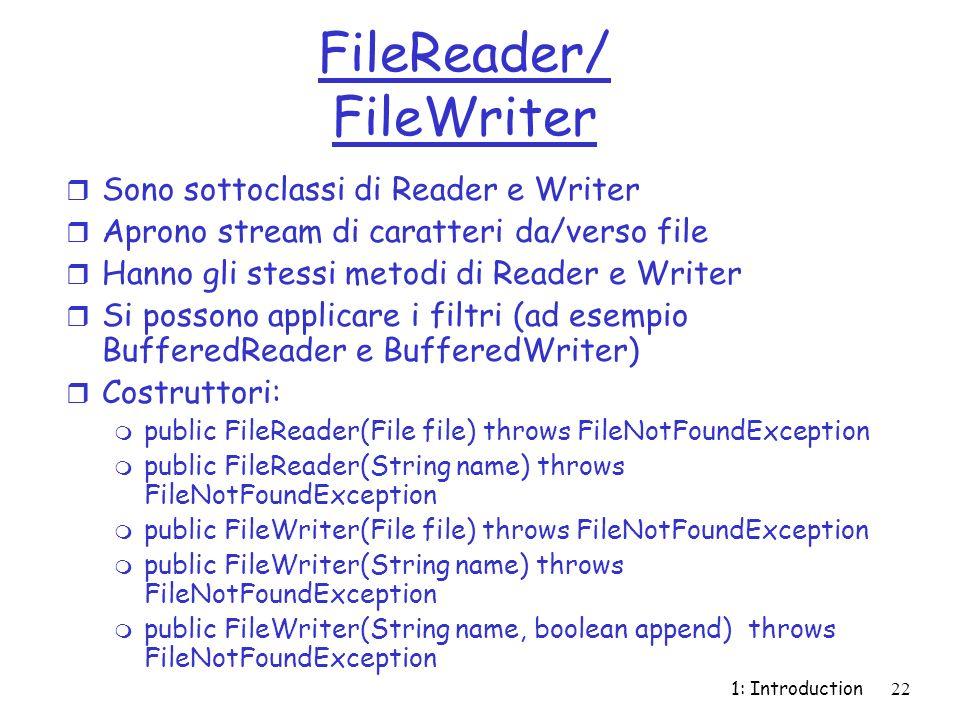 1: Introduction22 FileReader/ FileWriter r Sono sottoclassi di Reader e Writer r Aprono stream di caratteri da/verso file r Hanno gli stessi metodi di Reader e Writer r Si possono applicare i filtri (ad esempio BufferedReader e BufferedWriter) r Costruttori: m public FileReader(File file) throws FileNotFoundException m public FileReader(String name) throws FileNotFoundException m public FileWriter(File file) throws FileNotFoundException m public FileWriter(String name) throws FileNotFoundException m public FileWriter(String name, boolean append) throws FileNotFoundException