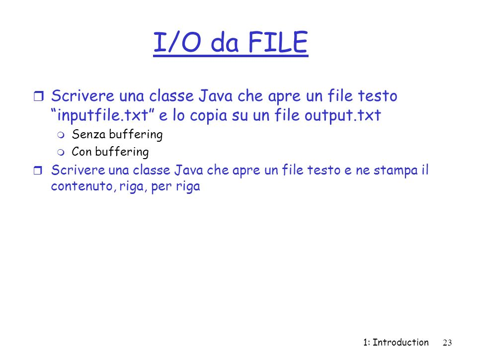 1: Introduction23 I/O da FILE r Scrivere una classe Java che apre un file testo inputfile.txt e lo copia su un file output.txt m Senza buffering m Con