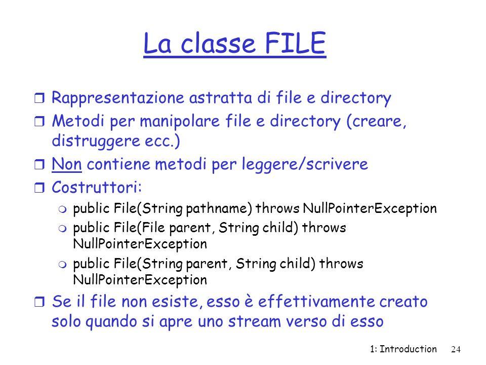 1: Introduction24 La classe FILE r Rappresentazione astratta di file e directory r Metodi per manipolare file e directory (creare, distruggere ecc.) r Non contiene metodi per leggere/scrivere r Costruttori: m public File(String pathname) throws NullPointerException m public File(File parent, String child) throws NullPointerException m public File(String parent, String child) throws NullPointerException r Se il file non esiste, esso è effettivamente creato solo quando si apre uno stream verso di esso