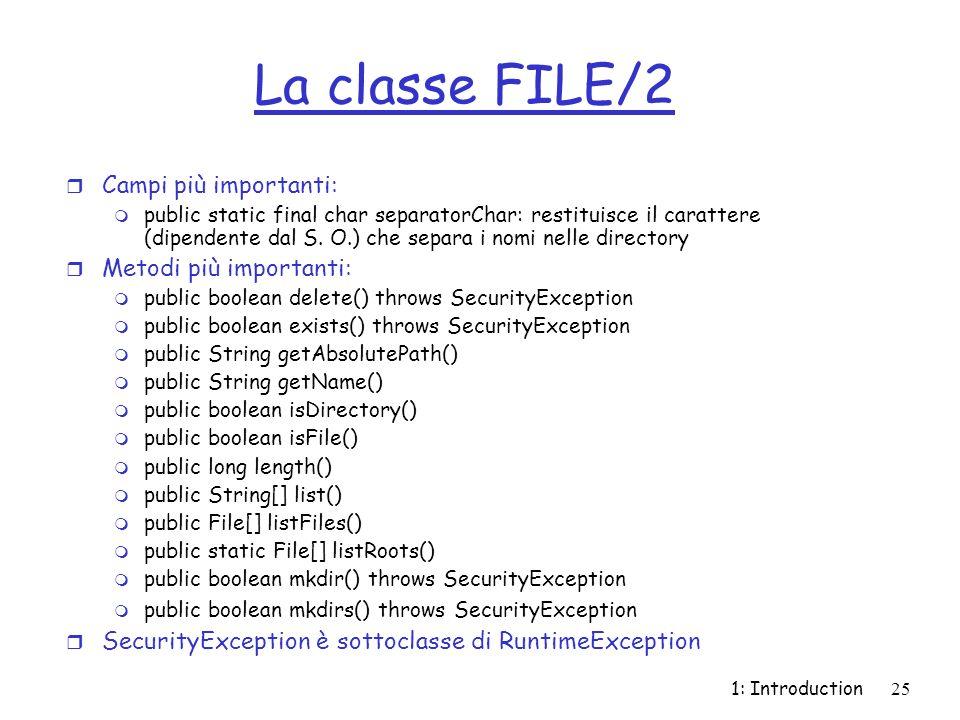 1: Introduction25 La classe FILE/2 r Campi più importanti: m public static final char separatorChar: restituisce il carattere (dipendente dal S. O.) c