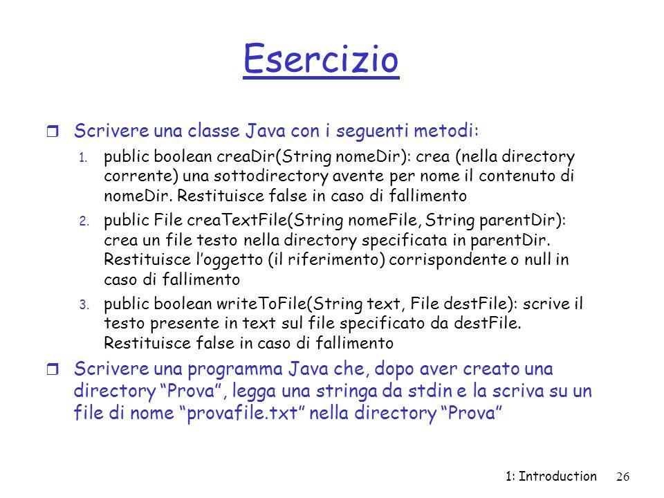 1: Introduction26 Esercizio r Scrivere una classe Java con i seguenti metodi: 1. public boolean creaDir(String nomeDir): crea (nella directory corrent