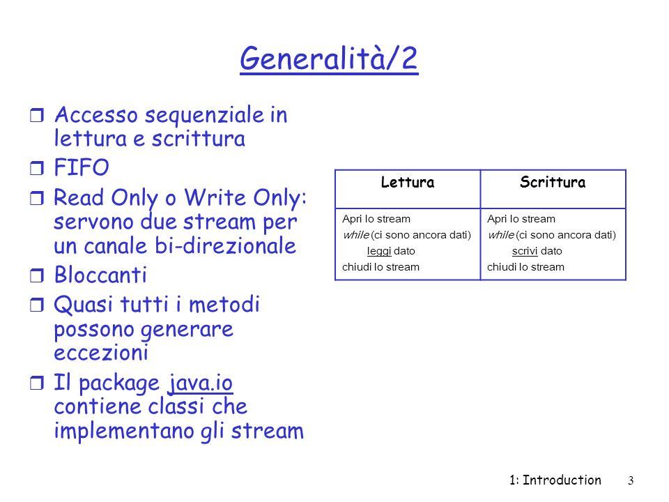 1: Introduction4 Tipi di Stream r Due gerarchie di classi: m Stream di caratteri: servono a leggere/scrivere sequenze di caratteri UNICODE a 16 bit m Stream di byte: servono a leggere/scrivere sequenze di byte (tipicamente dati)