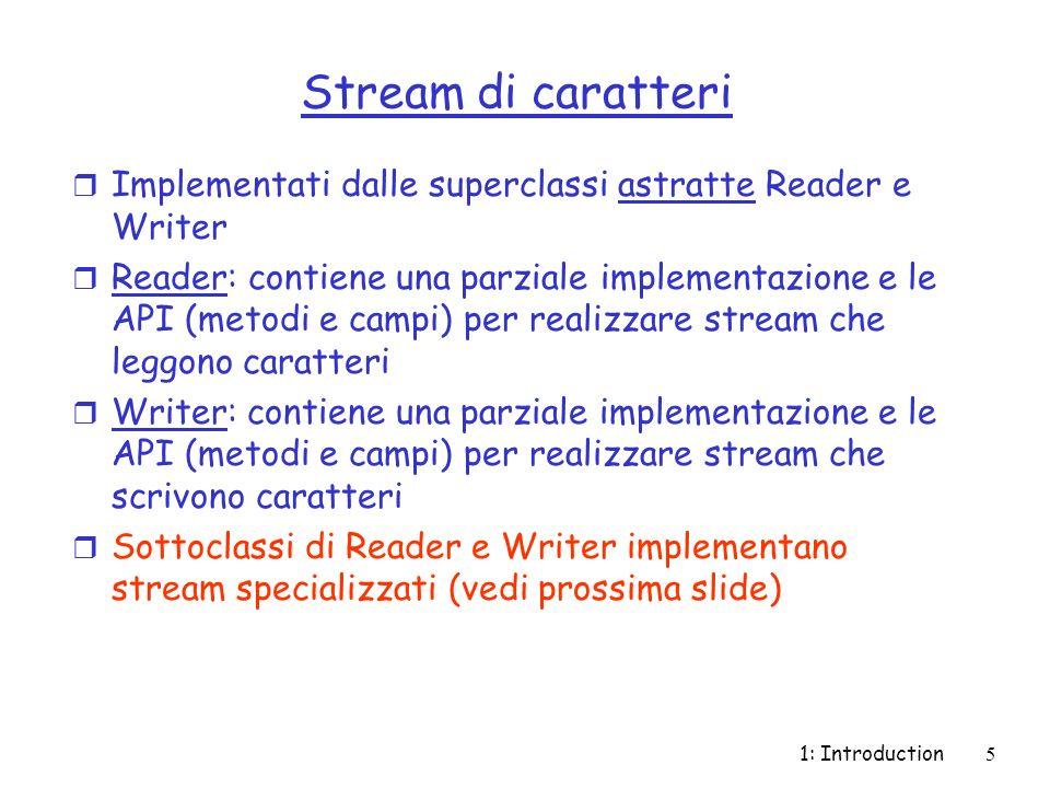 1: Introduction16 InputStreamReader/ InputStreamWriter r Sottoclassi di Reader/Writer r Creano un ponte tra stream a byte e a carattere r Costruttori: m public InputStreamReader(InputStream in): accetta un oggetto InputStream e crea un oggetto InputStreamReader (e dunque Reader)InputStream m OutputStreamWriter(OutputStream out): accetta un oggetto di tipo OutputStream e crea un oggetto di tipo OutputStreamWriter (e dunque Writer)OutputStream m Altri costruttori permettono di specificare una codifica