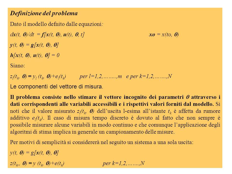 Definizione del problema Dato il modello defnito dalle equazioni: dx(t, )/dt = f[x(t, ), u(t),, t]xo = x(to, ) y(t, ) = g[x(t, ), ] h[x(t, ), u(t), ] = 0 Siano: z l (t k, ) = y l (t k, )+e l (t k )per l=1,2,……..,me per k=1,2,…….,N Le componenti del vettore di misura.